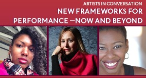 A red background with the text Artist in Conversation: New Frameworks for Performance-Now And Beyond. Below the text appear headshots of Candrice Jones, Heather Raffo, & Tamilla Woodard.